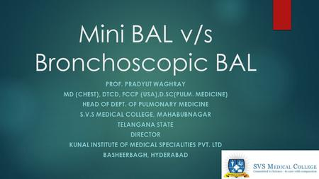 Mini BAL v/s Bronchoscopic BAL PROF. PRADYUT WAGHRAY MD (CHEST), DTCD, FCCP (USA),D.SC(PULM. MEDICINE) HEAD OF DEPT. OF PULMONARY MEDICINE S.V.S MEDICAL.