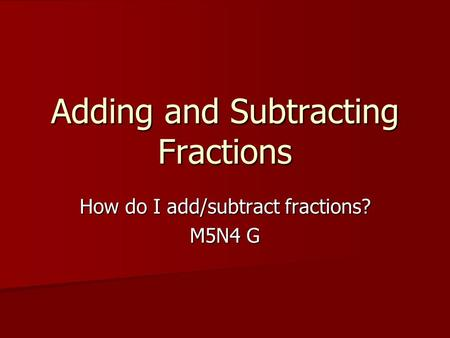 Adding and Subtracting Fractions How do I add/subtract fractions? M5N4 G.