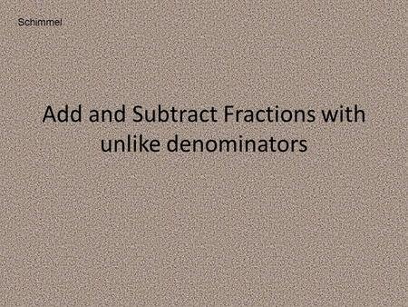 Add and Subtract Fractions with unlike denominators Schimmel.