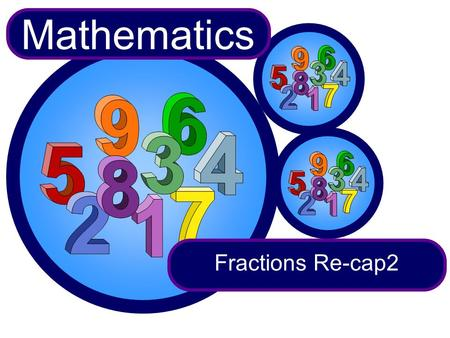 Fractions Re-cap2 Mathematics. Which is bigger or ? 3 8 5 12 To compare two fractions convert them to fractions with the same denominator. First we need.