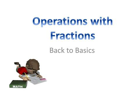 Back to Basics. Basic Operations with Fractions 1. Adding and subtracting fractions: Get a common denominator Add or subtract the numerators Keep the.