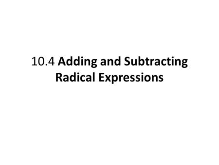 10.4 Adding and Subtracting Radical Expressions. Simplify radical expressions involving addition and subtraction. Objective 1 Slide 10.4- 2.