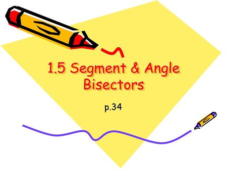 1.5 Segment & Angle Bisectors p.34. Always Remember! If they are congruent, then set their measures equal to each other!