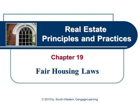 Real Estate Principles and Practices Chapter 19 Fair Housing Laws © 2010 by South-Western, Cengage Learning.