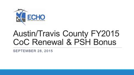 Austin/Travis County FY2015 CoC Renewal & PSH Bonus SEPTEMBER 28, 2015.