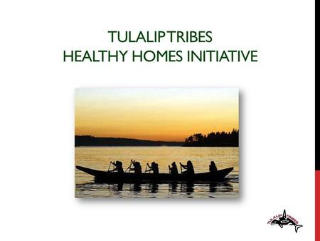 TULALIP TRIBES HEALTHY HOMES INITIATIVE. …OUR STORY 100 YEARS AGO.