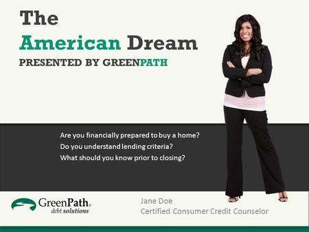 The American Dream Are you financially prepared to buy a home? Do you understand lending criteria? What should you know prior to closing? PRESENTED BY.