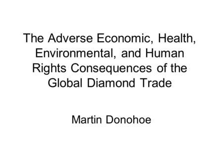 The Adverse Economic, Health, Environmental, and Human Rights Consequences of the Global Diamond Trade Martin Donohoe.