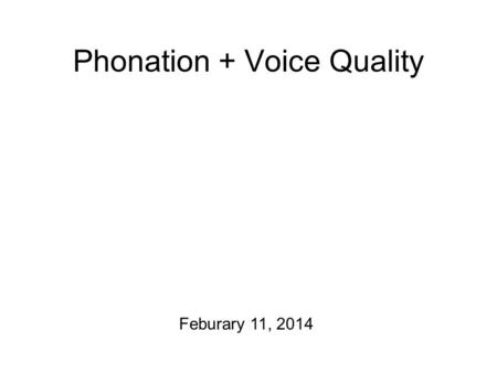 Phonation + Voice Quality Feburary 11, 2014 Weekday Update Course project report #2 is due right now! I have guidelines for course project report #3,