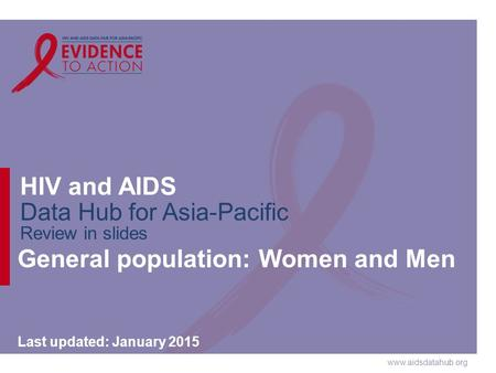 Www.aidsdatahub.org HIV and AIDS Data Hub for Asia-Pacific Review in slides General population: Women and Men Last updated: January 2015.
