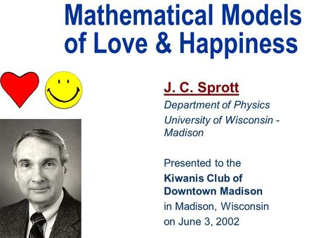 Mathematical Models of Love & Happiness J. C. Sprott Department of Physics University of Wisconsin - Madison Presented to the Kiwanis Club of Downtown.