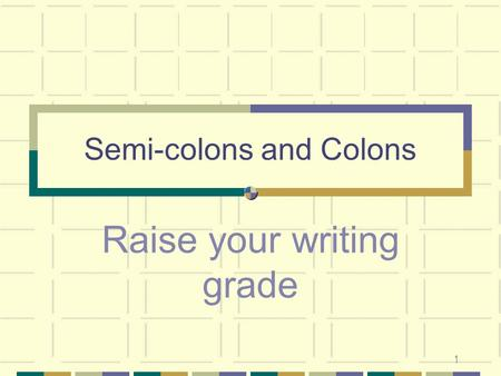 1 Semi-colons and Colons Raise your writing grade.