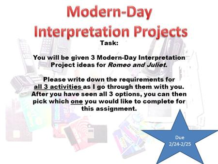 Task: You will be given 3 Modern-Day Interpretation Project ideas for Romeo and Juliet. Please write down the requirements for all 3 activities as I go.