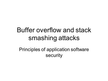 Buffer overflow and stack smashing attacks Principles of application software security.