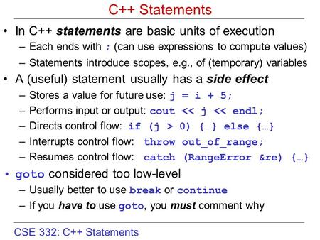CSE 332: C++ Statements C++ Statements In C++ statements are basic units of execution –Each ends with ; (can use expressions to compute values) –Statements.