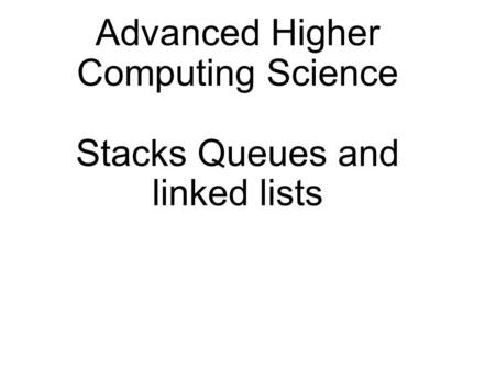 Advanced Higher Computing Science Stacks Queues and linked lists.