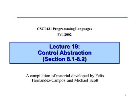 1 Lecture 19: Control Abstraction (Section 8.1-8.2) CSCI 431 Programming Languages Fall 2002 A compilation of material developed by Felix Hernandez-Campos.