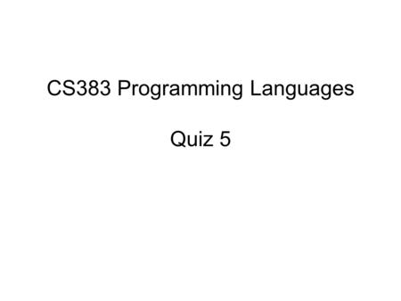CS383 Programming Languages Quiz 5. 1. About runtime stack, which one is incorrect? a.The stack grows and shrinks as a process runs. b.The stack is used.