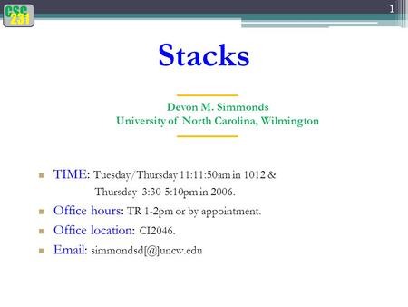 CSC 231 Stacks 1 Devon M. Simmonds University of North Carolina, Wilmington TIME: Tuesday/Thursday 11:11:50am in 1012 & Thursday 3:30-5:10pm in 2006. Office.