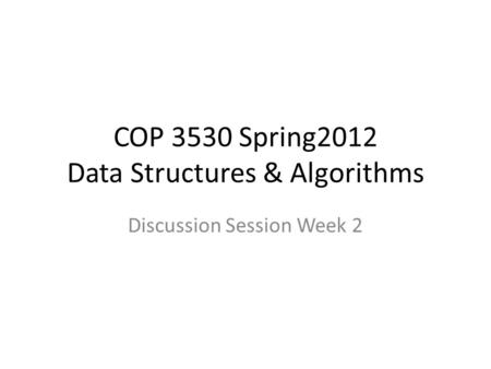 COP 3530 Spring2012 Data Structures & Algorithms Discussion Session Week 2.