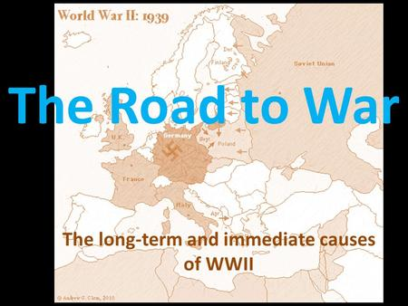 The Road to War The long-term and immediate causes of WWII.