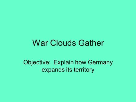 War Clouds Gather Objective: Explain how Germany expands its territory.