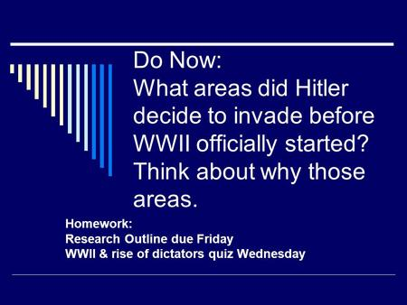 Do Now: What areas did Hitler decide to invade before WWII officially started? Think about why those areas. Homework: Research Outline due Friday WWII.
