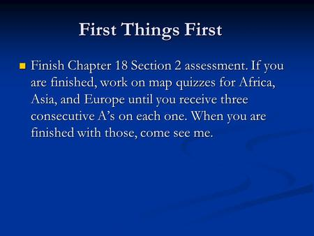 First Things First Finish Chapter 18 Section 2 assessment. If you are finished, work on map quizzes for Africa, Asia, and Europe until you receive three.