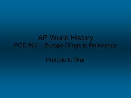 AP World History POD #24 – Europe Clings to Relevance Prelude to War.