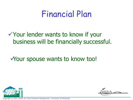 Copyright © 2003 Center for Farm Financial Management, University of Minnesota Financial Plan Your lender wants to know if your business will be financially.