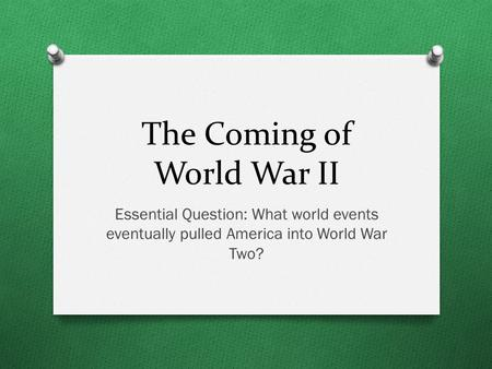 The Coming of World War II Essential Question: What world events eventually pulled America into World War Two?