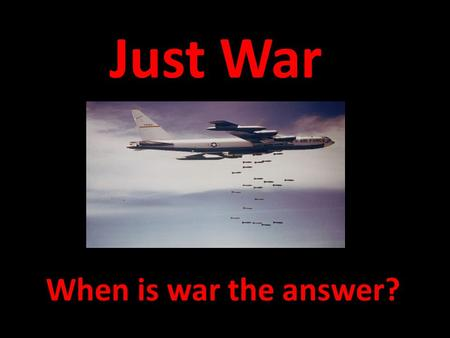 Just War When is war the answer?. Questions to Ponder When should a country go to war? Describe three instances. Which of the above instances are YOU.