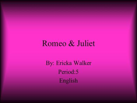 Romeo & Juliet By: Ericka Walker Period:5 English.
