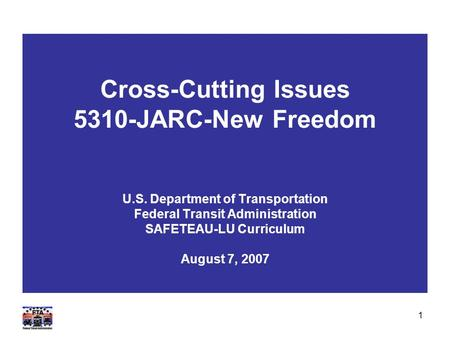 1 Cross-Cutting Issues 5310-JARC-New Freedom U.S. Department of Transportation Federal Transit Administration SAFETEAU-LU Curriculum August 7, 2007.
