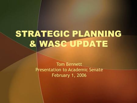 STRATEGIC PLANNING & WASC UPDATE Tom Bennett Presentation to Academic Senate February 1, 2006.