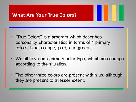 "What Are Your True Colors? ""True Colors"" is a program which describes personality characteristics in terms of 4 primary colors: blue, orange, gold, and."