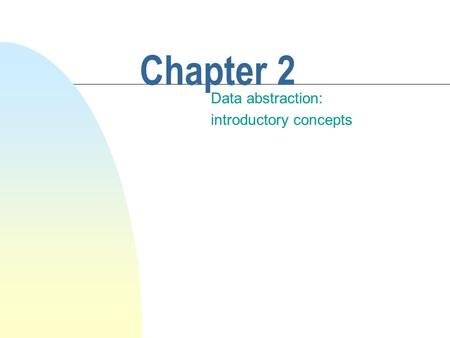 Chapter 2 Data abstraction: introductory concepts.