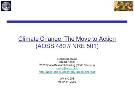 Climate Change: The Move to Action (AOSS 480 // NRE 501) Richard B. Rood 734-647-3530 2525 Space Research Building (North Campus)