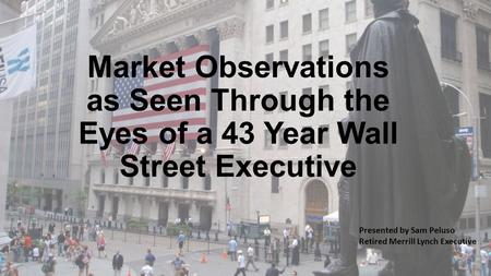 Market Observations as Seen Through the Eyes of a 43 Year Wall Street Executive Presented by Sam Peluso Retired Merrill Lynch Executive.