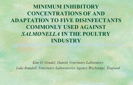 MINIMUM INHIBITORY CONCENTRATIONS OF AND ADAPTATION TO FIVE DISINFECTANTS COMMONLY USED AGAINST SALMONELLA IN THE POULTRY INDUSTRY Kim O. Gradel, Danish.