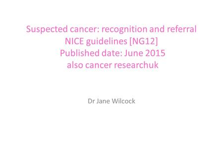 Suspected cancer: recognition and referral NICE guidelines [NG12] Published date: June 2015 also cancer researchuk Dr Jane Wilcock.