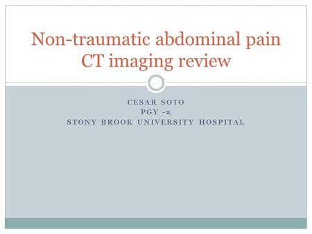 CESAR SOTO PGY -2 STONY BROOK UNIVERSITY HOSPITAL Non-traumatic abdominal pain CT imaging review.