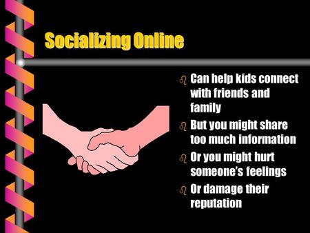 Socializing Online b Can help kids connect with friends and family b But you might share too much information b Or you might hurt someone's feelings b.