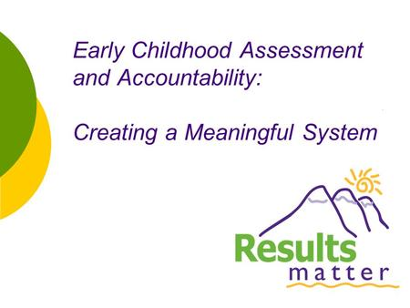 1 Early Childhood Assessment and Accountability: Creating a Meaningful System.