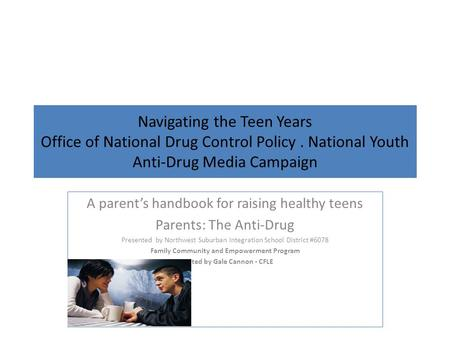Navigating the Teen Years Office of National Drug Control Policy. National Youth Anti-Drug Media Campaign A parent's handbook for raising healthy teens.
