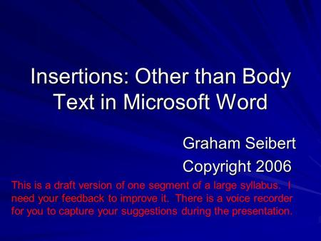 Insertions: Other than Body Text in Microsoft Word Graham Seibert Copyright 2006 This is a draft version of one segment of a large syllabus. I need your.