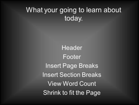 Header Footer Insert Page Breaks Insert Section Breaks View Word Count Shrink to fit the Page What your going to learn about today.