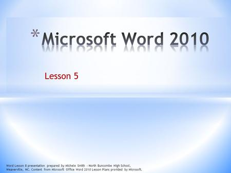 Lesson 5 Word Lesson 8 presentation prepared by Michele Smith – North Buncombe High School, Weaverville, NC. Content from Microsoft Office Word 2010 Lesson.