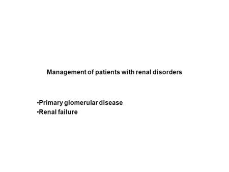 Management of patients with renal disorders Primary glomerular disease Renal failure.