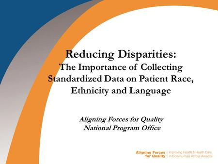 Reducing Disparities: The Importance of Collecting Standardized Data on Patient Race, Ethnicity and Language Aligning Forces for Quality National Program.